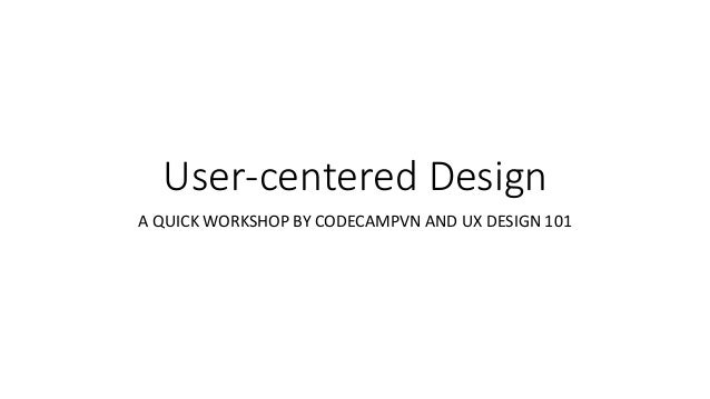 User-centered Design A QUICK WORKSHOP BY CODECAMPVN AND UX DESIGN 101