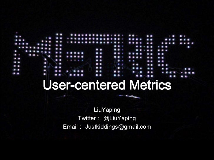 User-centered Metrics<br />LiuYaping<br />Twitter: @LiuYaping<br />Email: Justkiddings@gmail.com<br />