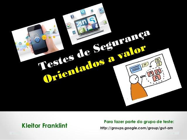 http://groups.google.com/group/gut-amKleitor Franklint Testes de Segurança Orientados a valor Para fazer parte do grupo de...