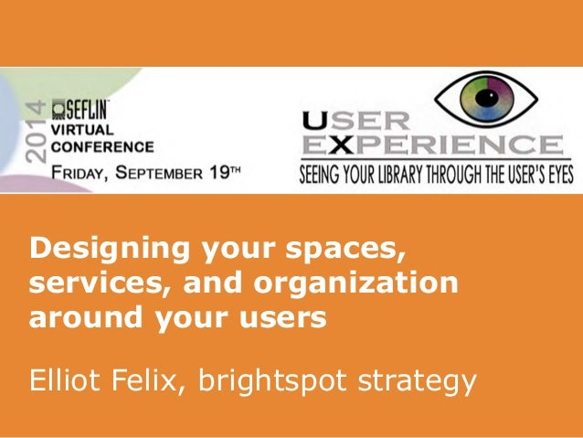 Designing your spaces,  services, and organization  around your users  Elliot Felix, brightspot strategy
