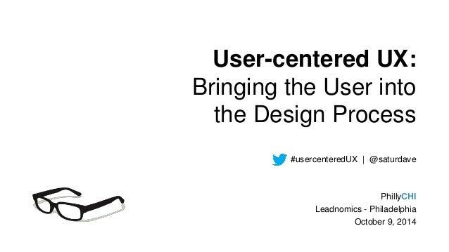 User-centered UX:  Bringing the User into  the Design Process  #usercenteredUX | @saturdave  PhillyCHI  Leadnomics - Phila...