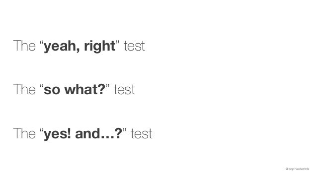 """@sophiedennis The """"yeah, right"""" test  The """"so what?"""" test  The """"yes! and…?"""" test"""