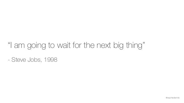 """@sophiedennis """"I am going to wait for the next big thing"""" - Steve Jobs, 1998"""