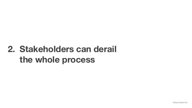 @sophiedennis 2. Stakeholders can derail the whole process