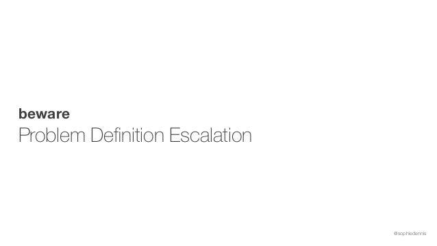 @sophiedennis beware Problem Definition Escalation