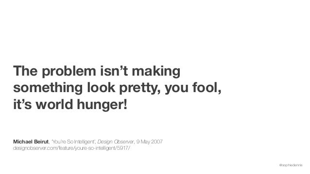 @sophiedennis The problem isn't making something look pretty, you fool, it's world hunger! Michael Beirut, 'You're So Inte...
