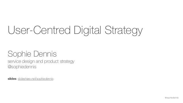 @sophiedennis User-Centred Digital Strategy  Sophie Dennis service design and product strategy @sophiedennis slides: sl...