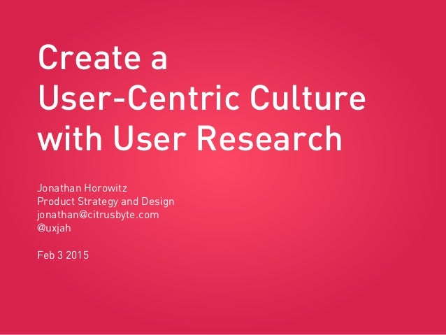 Create a User-Centric Culture with User Research Jonathan Horowitz Product Strategy and Design jonathan@citrusbyte.com @ux...