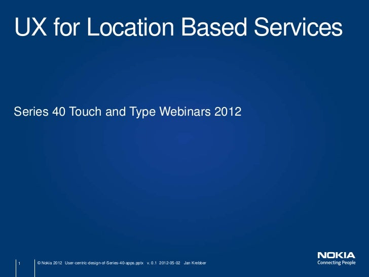 UX for Location Based ServicesSeries 40 Touch and Type Webinars 20121   © Nokia 2012 User-centric-design-of-Series-40-apps...