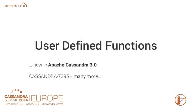 User Defined Functions  … new in Apache Cassandra 3.0  CASSANDRA-7395 + many more…