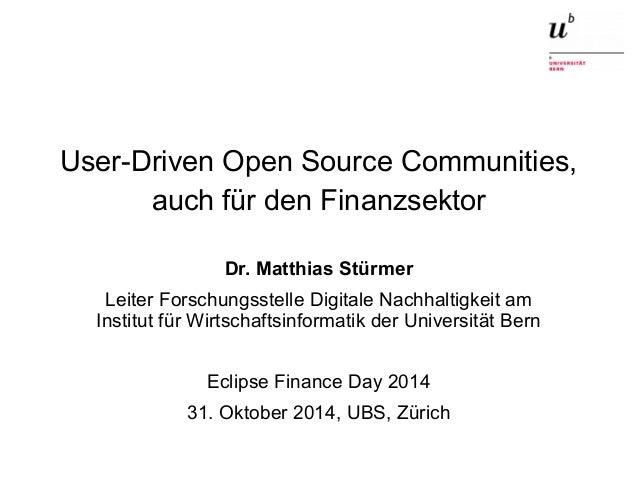 User-Driven Open Source Communities,  auch für den Finanzsektor  Dr. Matthias Stürmer  Leiter Forschungsstelle Digitale Na...