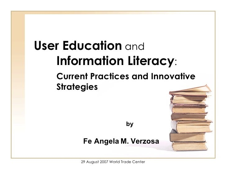 User Education  and  Information Literacy : Current Practices and Innovative Strategies Fe Angela M. Verzosa   by