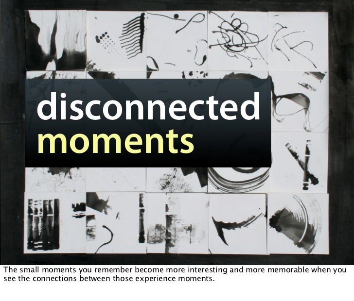 disconnected        moments   The small moments you remember become more interesting and more memorable when you see the c...