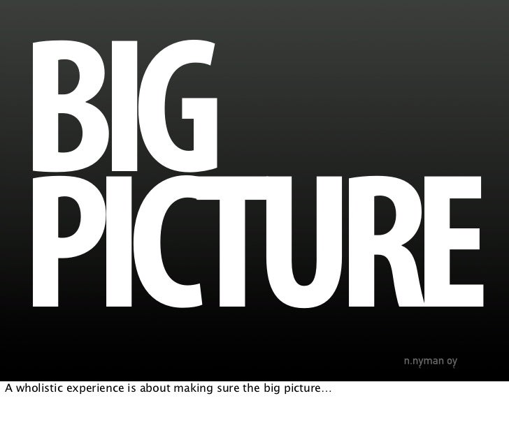 BIG    PICTURE A wholistic experience is about making sure the big picture…