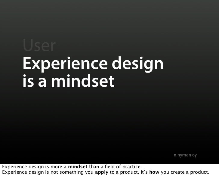 User         Experience design         is a mindset    Experience design is more a mindset than a field of practice. Experi...