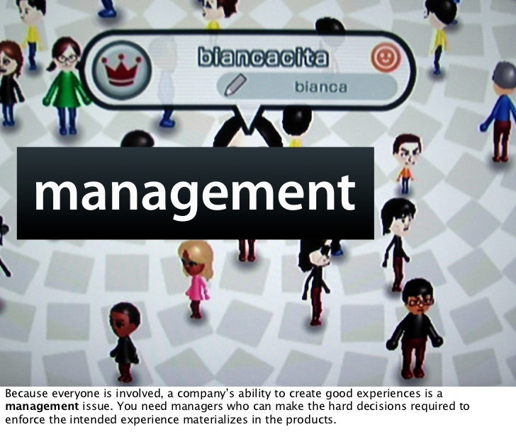 management   Because everyone is involved, a company's ability to create good experiences is a management issue. You need ...