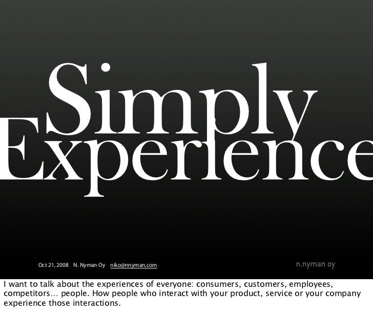 Simply Experience         Oct 21, 2008 N. Nyman Oy niko@nnyman.com   I want to talk about the experiences of everyone: con...
