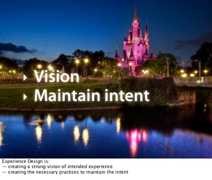 !     Vision         !     Maintain intent   Experience Design is: — creating a strong vision of intended experience — cre...