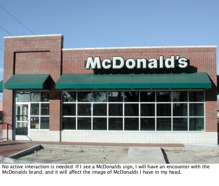 No active interaction is needed: If I see a McDonalds sign, I will have an encounter with the McDonalds brand, and it will...