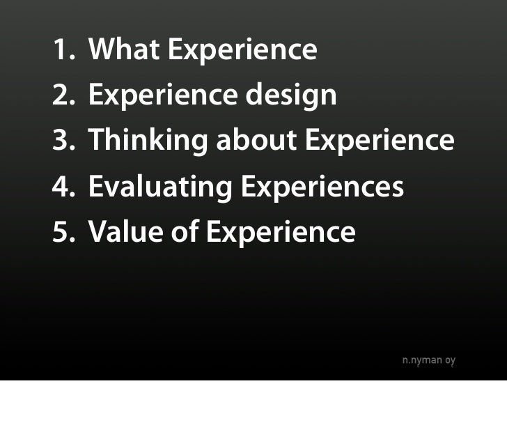 1.   What Experience 2.   Experience design 3.   Thinking about Experience 4.   Evaluating Experiences 5.   Value of Exper...
