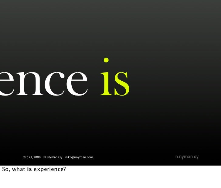 ence is        Oct 21, 2008 N. Nyman Oy niko@nnyman.com   So, what is experience?