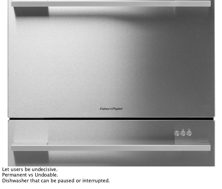 Let users be undecisive. Permanent vs Undoable. Dishwasher that can be paused or interrupted.