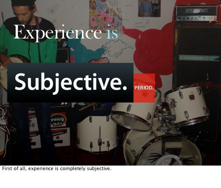 Experience is       Subjective.                                     PERIOD.     First of all, experience is completely sub...