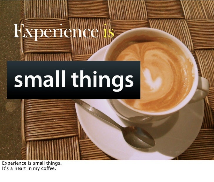 Experience is       small things          Oct 21, 2008 N. Nyman Oy niko@nnyman.com   Experience is small things. It's a he...