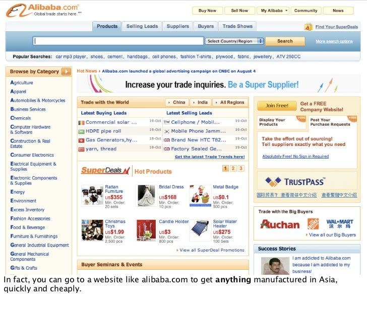 In fact, you can go to a website like alibaba.com to get anything manufactured in Asia, quickly and cheaply.