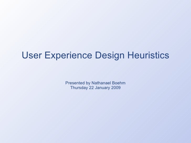 User Experience Design Heuristics Presented by Nathanael Boehm Thursday 22 January 2009