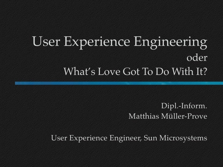User Experience Engineering                               oder      What's Love Got To Do With It?                        ...