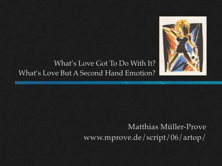 What's Love Got To Do With It? What's Love But A Second Hand Emotion?                                 Matthias Müller-Prov...