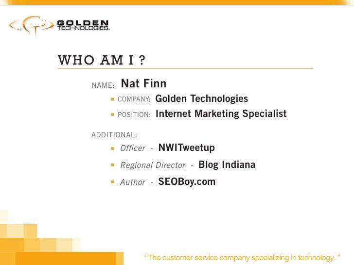 WHO AM I ?    NAME:   Nat Finn            COMPANY:    Golden Technologies            POSITION:   Internet Marketing Specia...