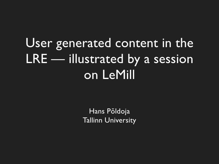 User generated content in the LRE — illustrated by a session           on LeMill              Hans Põldoja           Talli...