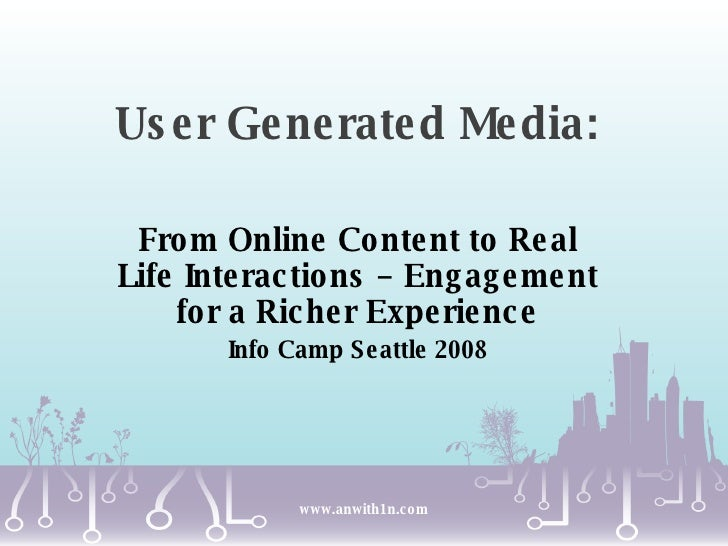 User Generated Media:  From Online Content to Real Life Interactions – Engagement for a Richer Experience Info Camp Seattl...
