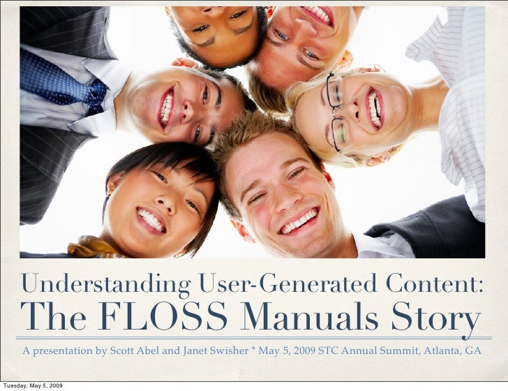 Understanding User-Generated Content:      The FLOSS Manuals Story       A presentation by Scott Abel and Janet Swisher * ...
