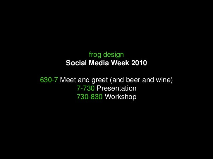 frog designSocial Media Week 2010630-7 Meet and greet (and beer and wine)7-730 Presentation730-830 Workshop<br />