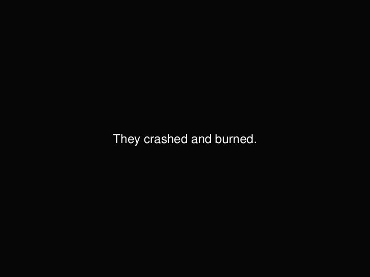 They crashed and burned.<br />