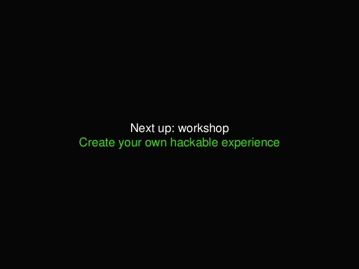 Next up: workshopCreate your own hackable experience<br />