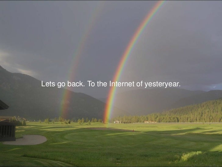 Lets go back. To the Internet of yesteryear.<br />