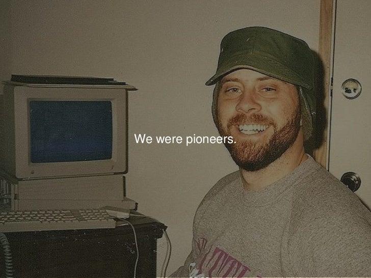 We were pioneers.<br />