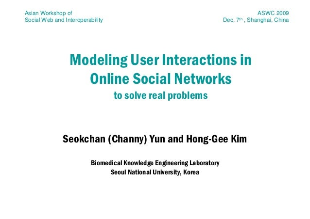 Modeling User Interactions inOnline Social Networksto solve real problemsSeokchan (Channy) Yun and Hong-Gee KimBiomedical ...