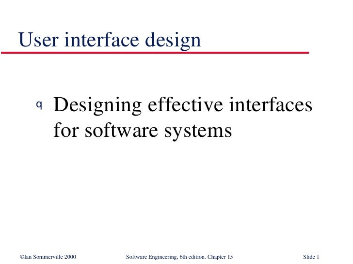 User interface design <ul><li>Designing effective interfaces  for software systems </li></ul>