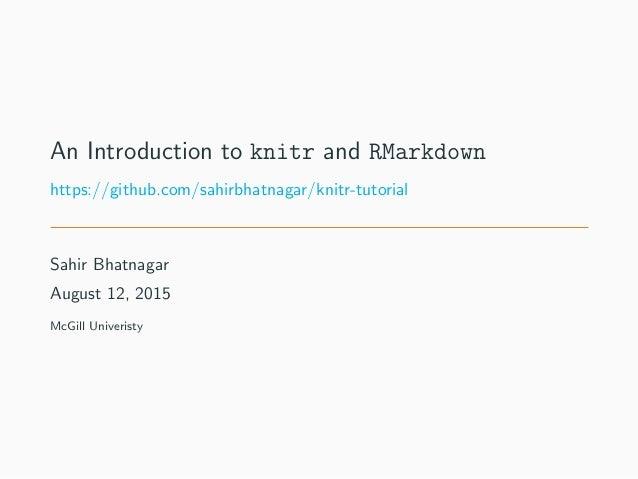 An Introduction to knitr and RMarkdown https://github.com/sahirbhatnagar/knitr-tutorial Sahir Bhatnagar August 12, 2015 Mc...