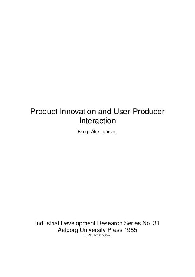 Product Innovation and User-Producer             Interaction                Bengt-Åke Lundvall Industrial Development Rese...