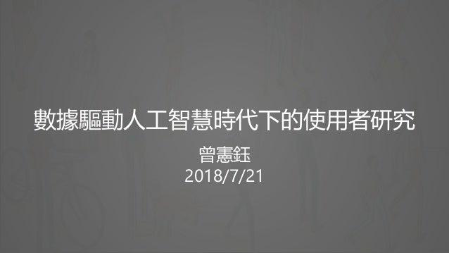 數據驅動人工智慧時代下的使用者研究 曾憲鈺 2018/7/21