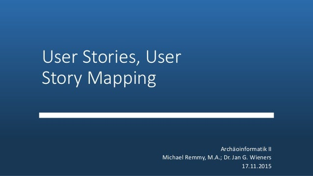 User Stories, User Story Mapping Archäoinformatik II Michael Remmy, M.A.; Dr. Jan G. Wieners 17.11.2015