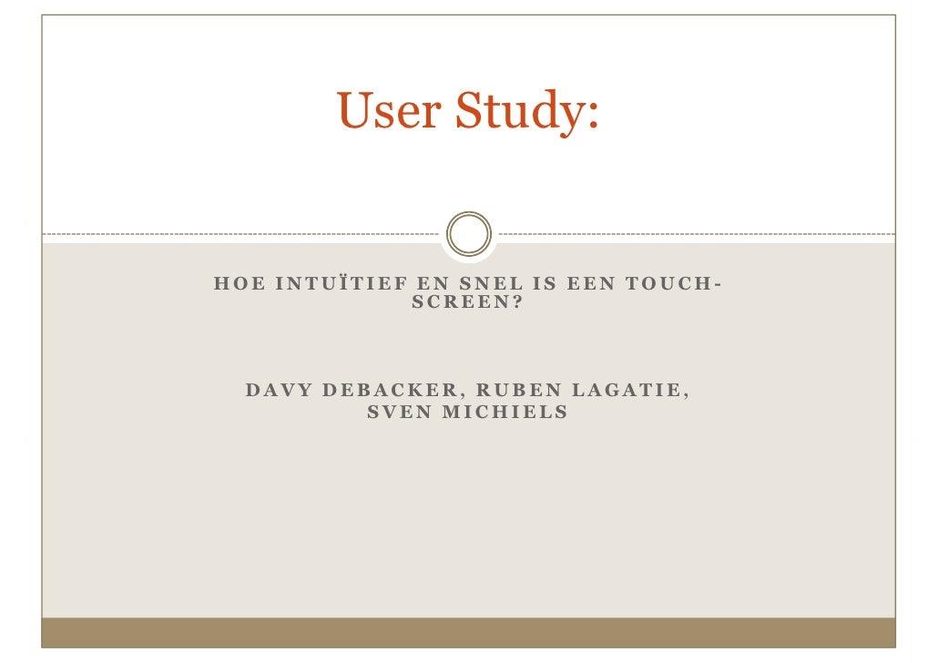 User Study:   HOE INTUÏTIEF EN SNEL IS EEN TOUCH-               SCREEN?      DAVY DEBACKER, RUBEN LAGATIE,           SVEN ...