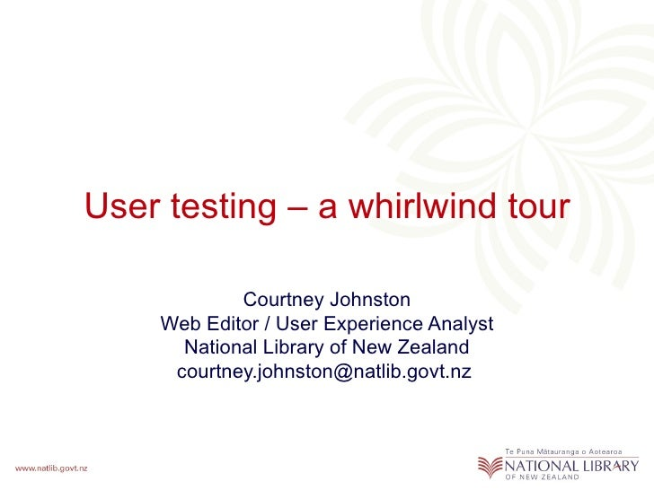 User testing – a whirlwind tour Courtney Johnston Web Editor / User Experience Analyst National Library of New Zealand cou...