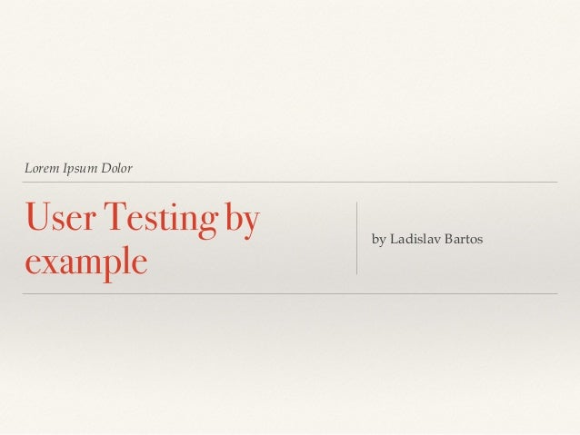 Lorem Ipsum Dolor  User Testing by  example by Ladislav Bartos